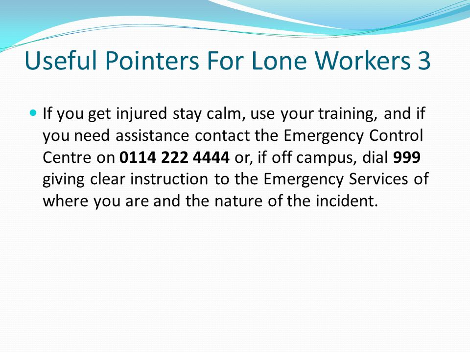 Useful Pointers For Lone Workers 3 If you get injured stay calm, use your training, and if you need assistance contact the Emergency Control Centre on 0114 222 4444 or, if off campus, dial 999 giving clear instruction to the Emergency Services of where you are and the nature of the incident.