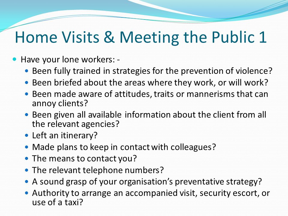 Home Visits & Meeting the Public 1 Have your lone workers: - Been fully trained in strategies for the prevention of violence? Been briefed about the a