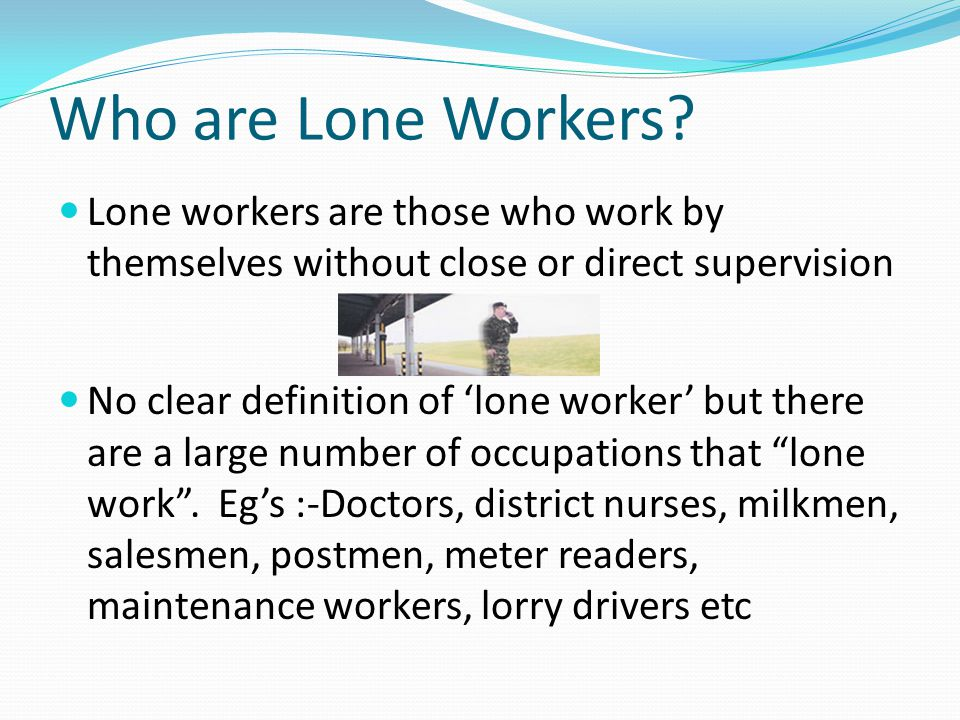 Who are Lone Workers? Lone workers are those who work by themselves without close or direct supervision No clear definition of 'lone worker' but there