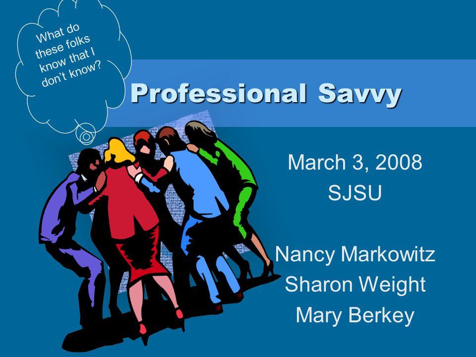 Professional Savvy March 3, 2008 SJSU Nancy Markowitz Sharon Weight Mary Berkey What do these folks know that I don't know