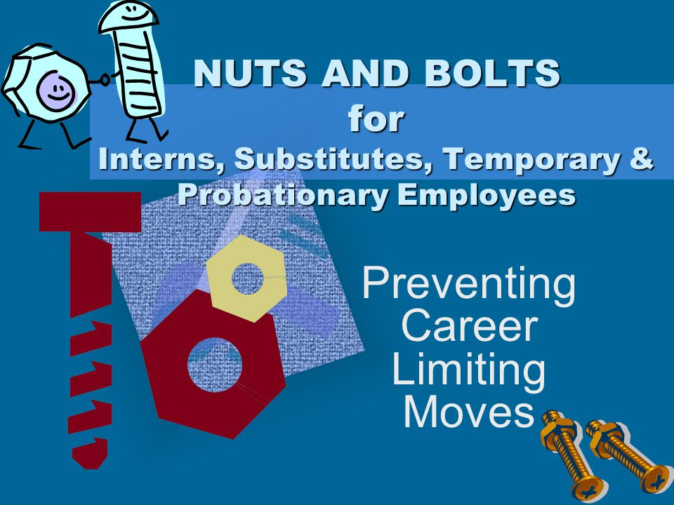 NUTS AND BOLTS for Interns, Substitutes, Temporary & Probationary Employees Preventing Career Limiting Moves