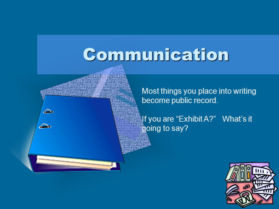 Communication Most things you place into writing become public record.