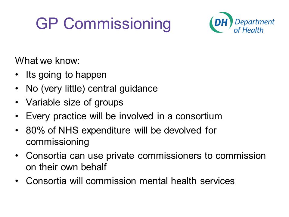 GP Commissioning What we know: Its going to happen No (very little) central guidance Variable size of groups Every practice will be involved in a consortium 80% of NHS expenditure will be devolved for commissioning Consortia can use private commissioners to commission on their own behalf Consortia will commission mental health services