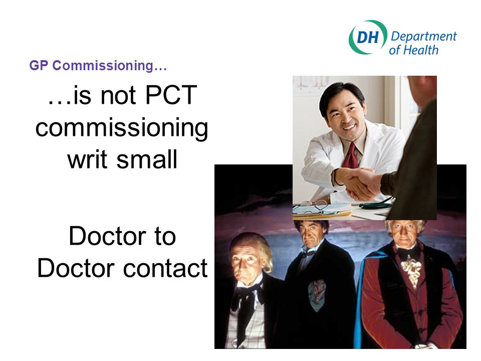 GP Commissioning… …is not PCT commissioning writ small Doctor to Doctor contact