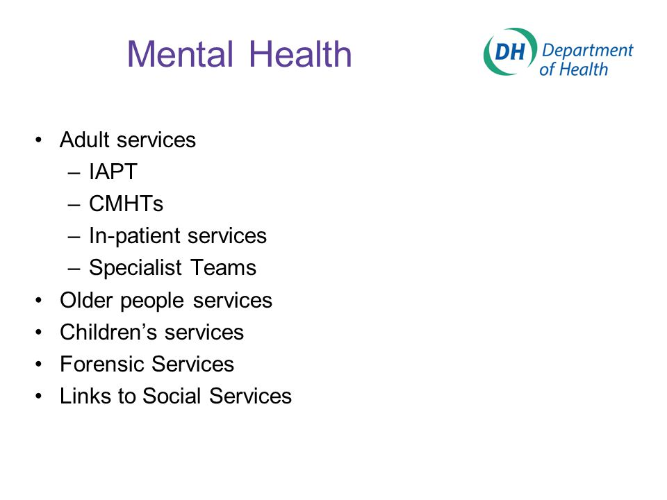 Mental Health Adult services –IAPT –CMHTs –In-patient services –Specialist Teams Older people services Children's services Forensic Services Links to