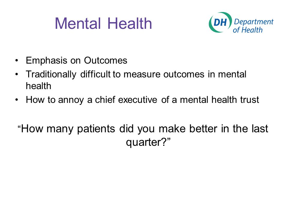 Mental Health Emphasis on Outcomes Traditionally difficult to measure outcomes in mental health How to annoy a chief executive of a mental health trus