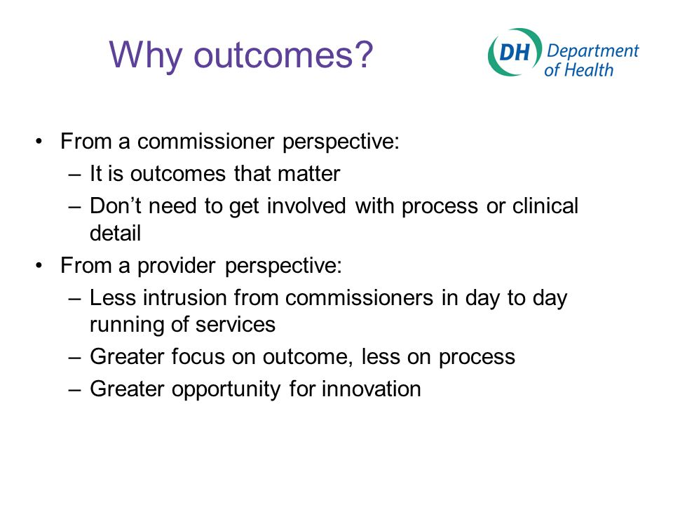 Why outcomes? From a commissioner perspective: –It is outcomes that matter –Don't need to get involved with process or clinical detail From a provider