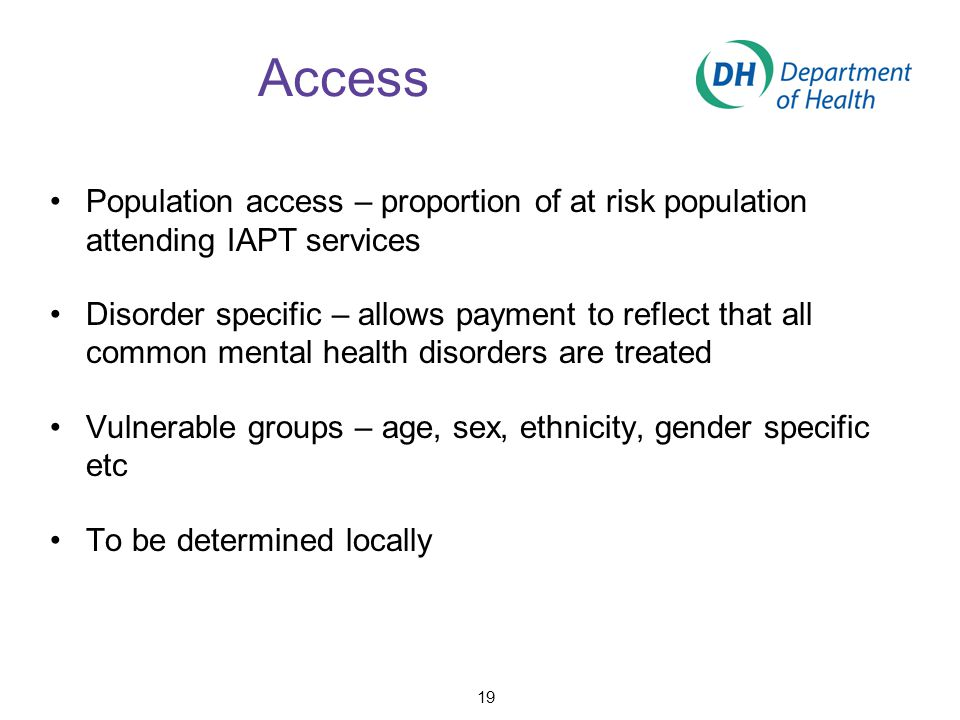 Access Population access – proportion of at risk population attending IAPT services Disorder specific – allows payment to reflect that all common ment