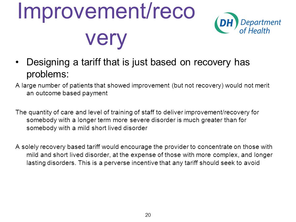 Improvement/reco very Designing a tariff that is just based on recovery has problems: A large number of patients that showed improvement (but not recovery) would not merit an outcome based payment The quantity of care and level of training of staff to deliver improvement/recovery for somebody with a longer term more severe disorder is much greater than for somebody with a mild short lived disorder A solely recovery based tariff would encourage the provider to concentrate on those with mild and short lived disorder, at the expense of those with more complex, and longer lasting disorders.