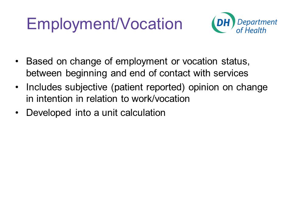 Employment/Vocation Based on change of employment or vocation status, between beginning and end of contact with services Includes subjective (patient reported) opinion on change in intention in relation to work/vocation Developed into a unit calculation