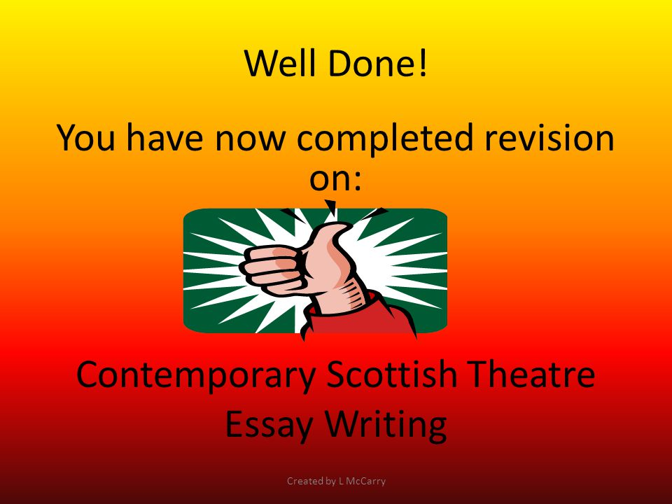 Well Done! You have now completed revision on: Contemporary Scottish Theatre Essay Writing Created by L McCarry