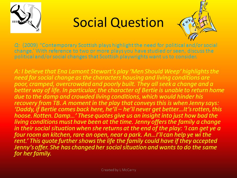 Social Question Q: (2009) Contemporary Scottish plays highlight the need for political and/or social change.' With reference to two or more plays you have studied or seen, discuss the political and/or social changes that Scottish playwrights want us to consider.