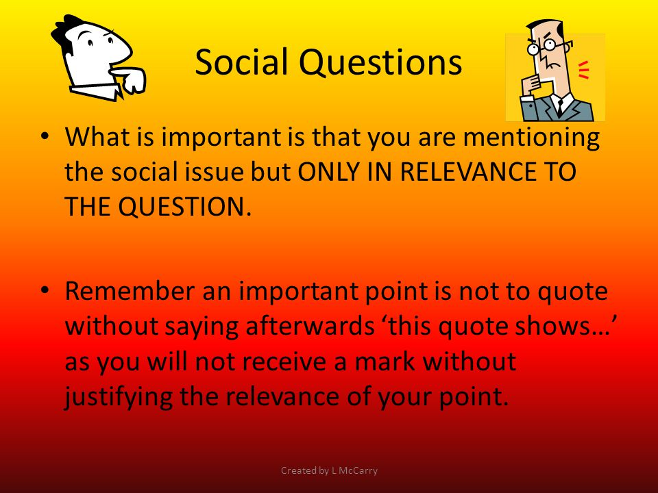 Social Questions What is important is that you are mentioning the social issue but ONLY IN RELEVANCE TO THE QUESTION.