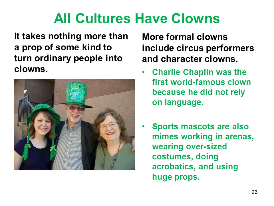All Cultures Have Clowns It takes nothing more than a prop of some kind to turn ordinary people into clowns. More formal clowns include circus perform