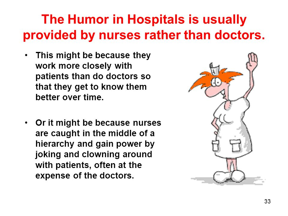 The Humor in Hospitals is usually provided by nurses rather than doctors. This might be because they work more closely with patients than do doctors s