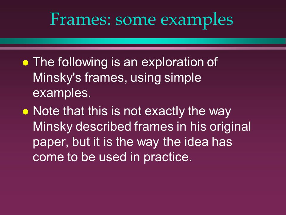 Frames: some examples l The following is an exploration of Minsky s frames, using simple examples.