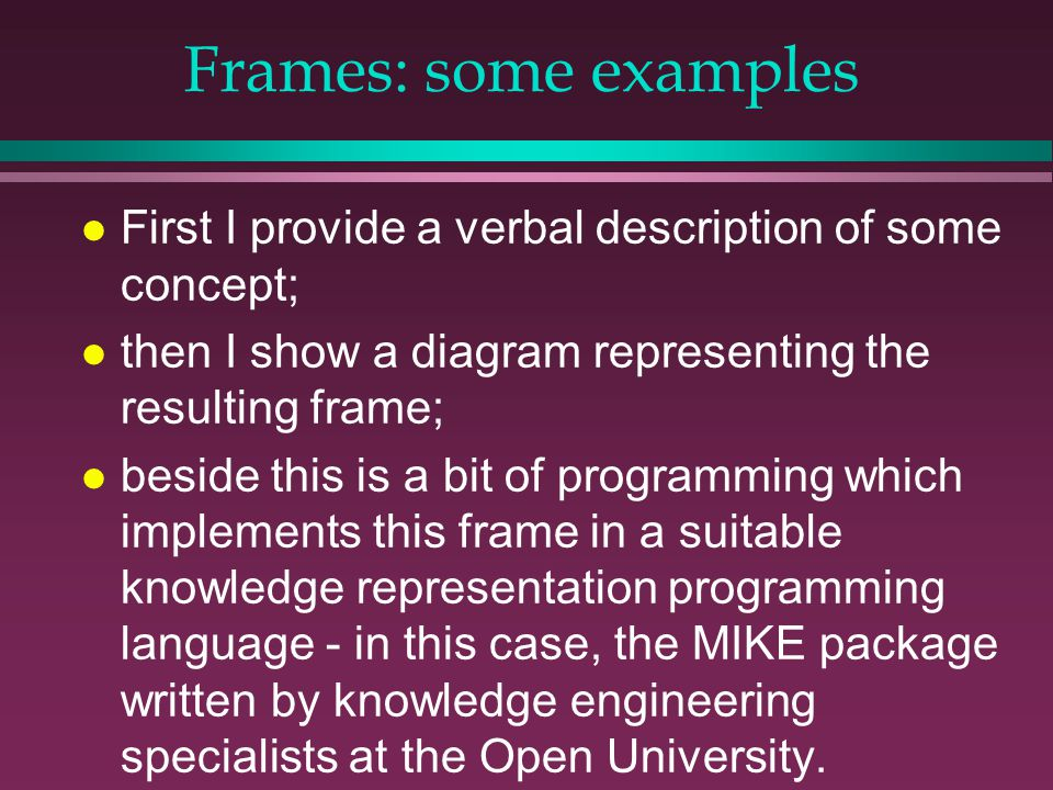 Frames: some examples l First I provide a verbal description of some concept; l then I show a diagram representing the resulting frame; l beside this is a bit of programming which implements this frame in a suitable knowledge representation programming language - in this case, the MIKE package written by knowledge engineering specialists at the Open University.
