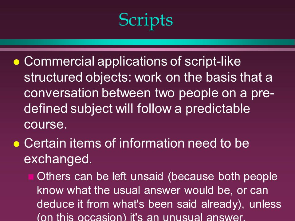 Scripts l Commercial applications of script-like structured objects: work on the basis that a conversation between two people on a pre- defined subject will follow a predictable course.