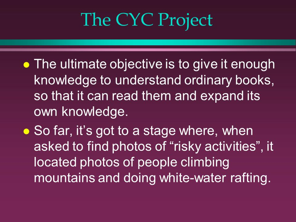 The CYC Project l The ultimate objective is to give it enough knowledge to understand ordinary books, so that it can read them and expand its own knowledge.