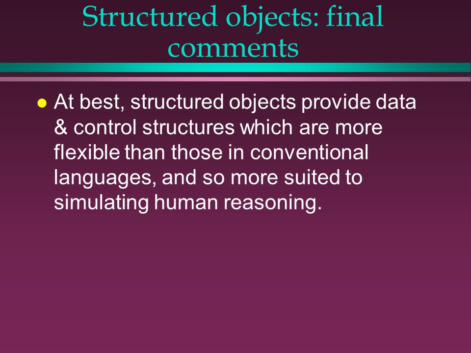 Structured objects: final comments l At best, structured objects provide data & control structures which are more flexible than those in conventional languages, and so more suited to simulating human reasoning.