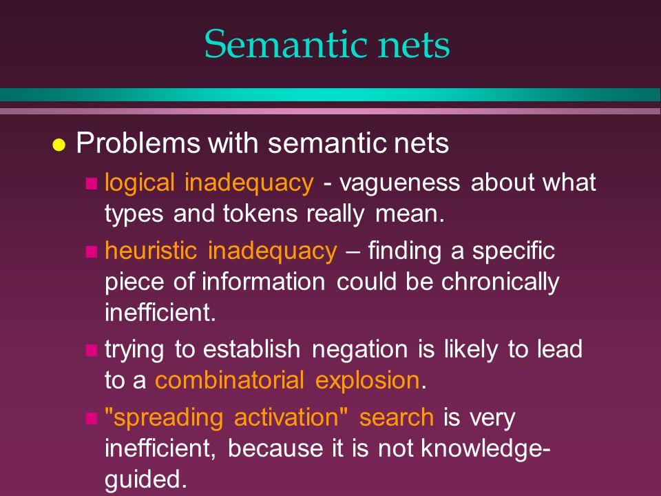 Semantic nets l Problems with semantic nets n logical inadequacy - vagueness about what types and tokens really mean.