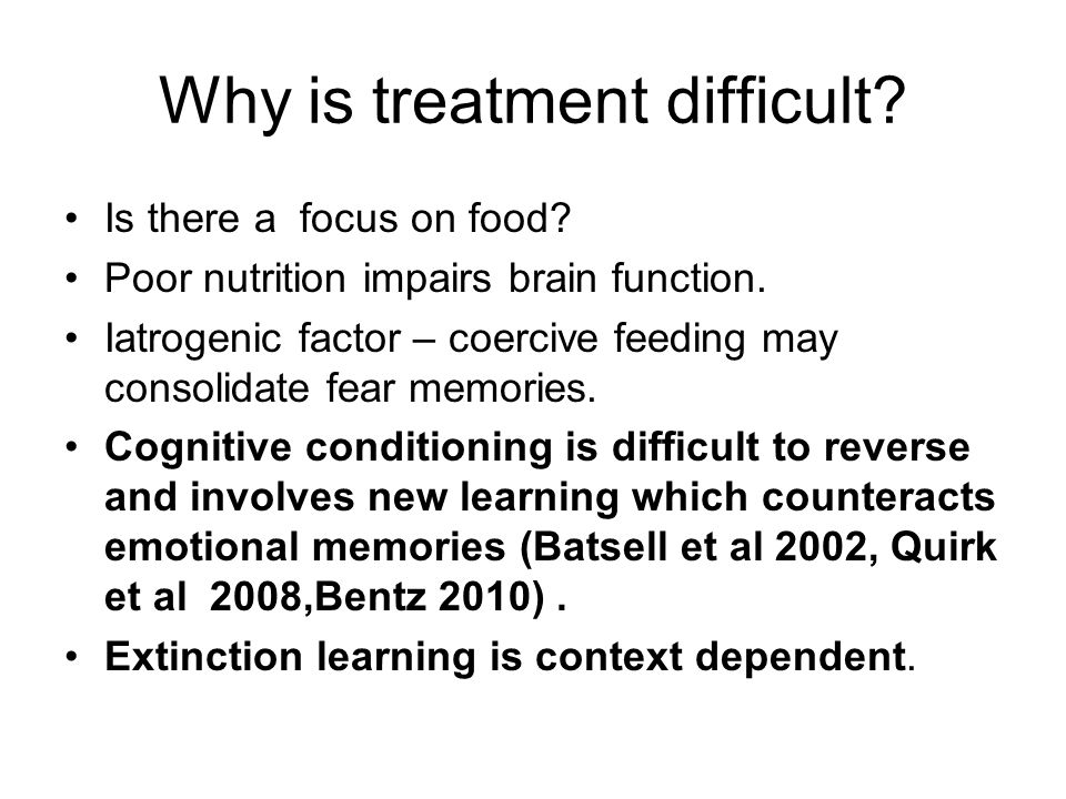 Why is treatment difficult? Is there a focus on food? Poor nutrition impairs brain function. Iatrogenic factor – coercive feeding may consolidate fear