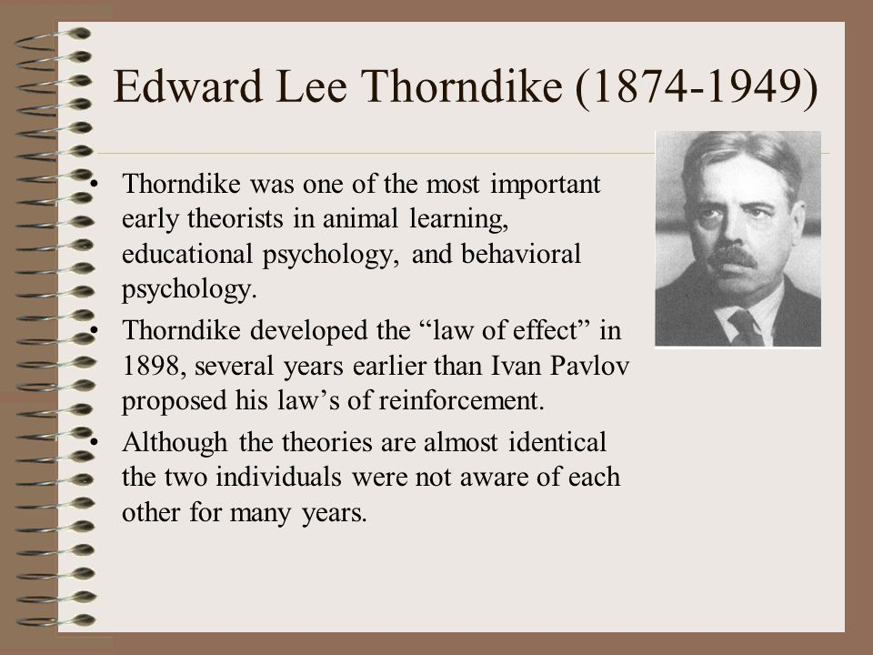 Edward Lee Thorndike (1874-1949) Thorndike was one of the most important early theorists in animal learning, educational psychology, and behavioral psychology.