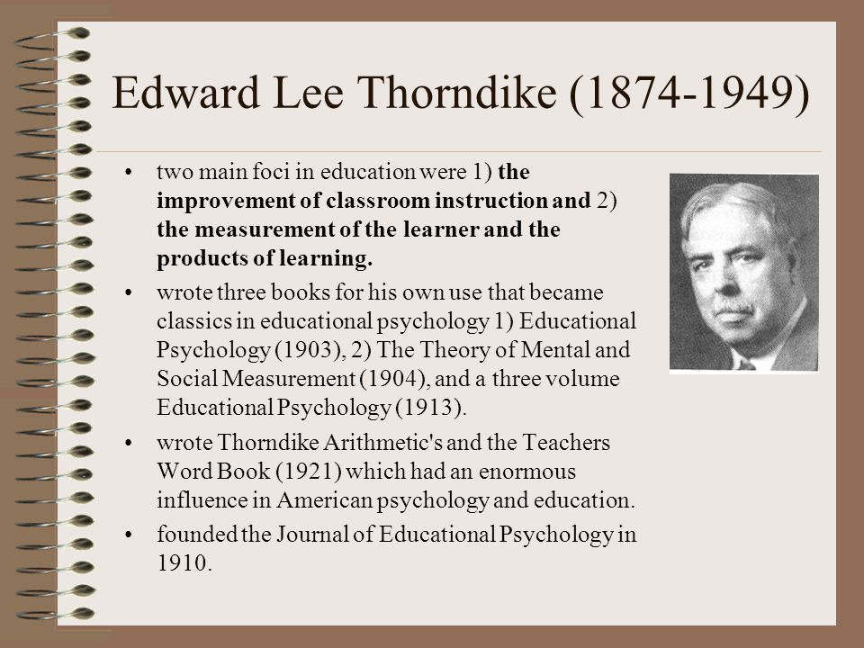 Edward Lee Thorndike (1874-1949) two main foci in education were 1) the improvement of classroom instruction and 2) the measurement of the learner and the products of learning.