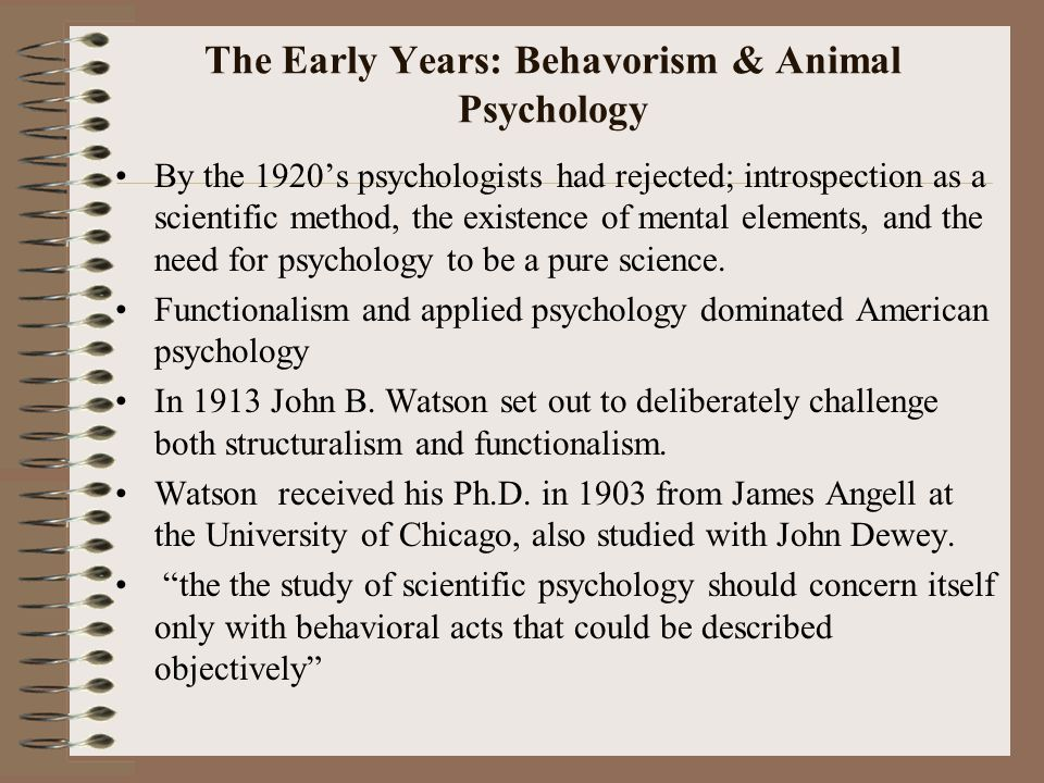 The Early Years: Behavorism & Animal Psychology By the 1920's psychologists had rejected; introspection as a scientific method, the existence of mental elements, and the need for psychology to be a pure science.