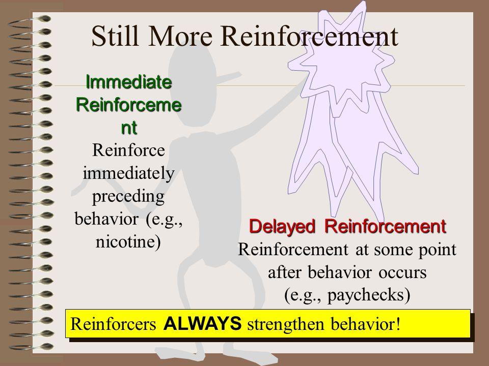 Still More Reinforcement Immediate Reinforceme nt Reinforce immediately preceding behavior (e.g., nicotine) Delayed Reinforcement Reinforcement at some point after behavior occurs (e.g., paychecks) Reinforcers ALWAYS strengthen behavior!