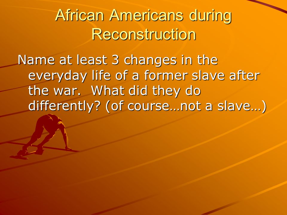 African Americans during Reconstruction Name at least 3 changes in the everyday life of a former slave after the war.