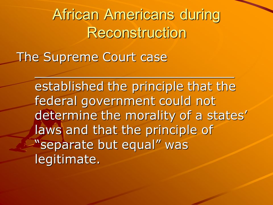 African Americans during Reconstruction The Supreme Court case __________________________ established the principle that the federal government could not determine the morality of a states' laws and that the principle of separate but equal was legitimate.