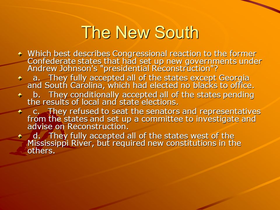 The New South Which best describes Congressional reaction to the former Confederate states that had set up new governments under Andrew Johnson s presidential Reconstruction .