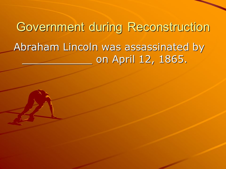 Government during Reconstruction Abraham Lincoln was assassinated by ___________ on April 12, 1865.