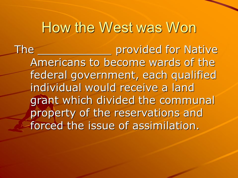 How the West was Won The ___________ provided for Native Americans to become wards of the federal government, each qualified individual would receive a land grant which divided the communal property of the reservations and forced the issue of assimilation.