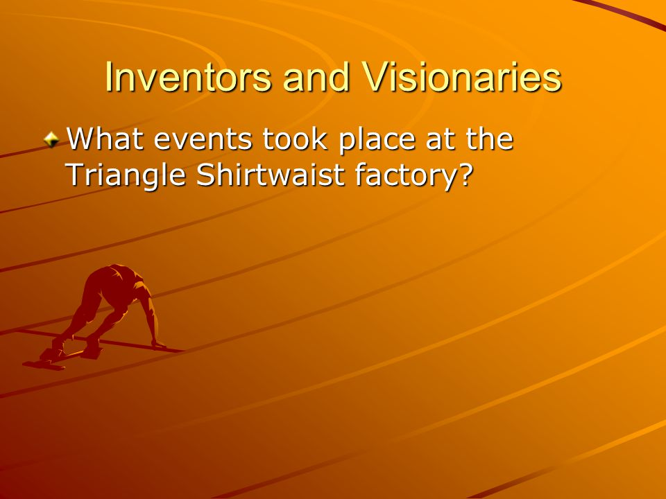 Inventors and Visionaries What events took place at the Triangle Shirtwaist factory