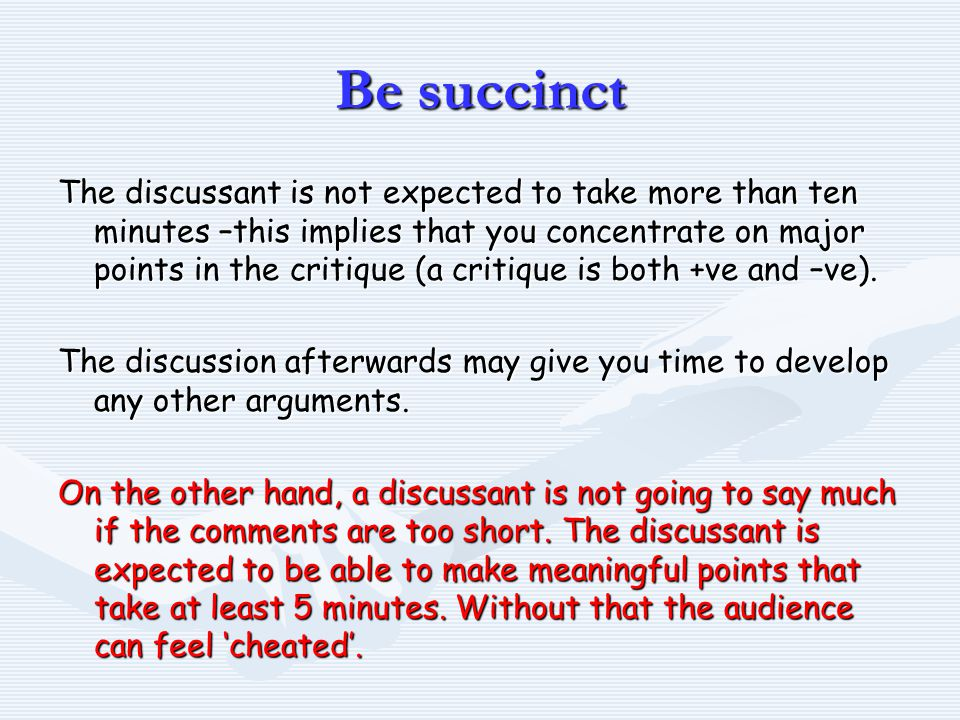 Be succinct The discussant is not expected to take more than ten minutes –this implies that you concentrate on major points in the critique (a critique is both +ve and –ve).