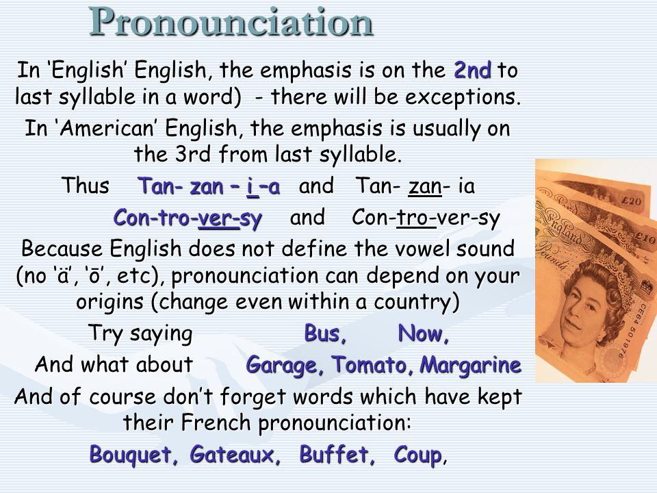 Pronounciation In 'English' English, the emphasis is on the 2nd to last syllable in a word) - there will be exceptions.