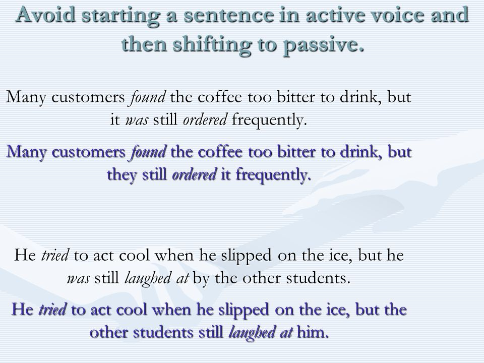 Avoid starting a sentence in active voice and then shifting to passive.