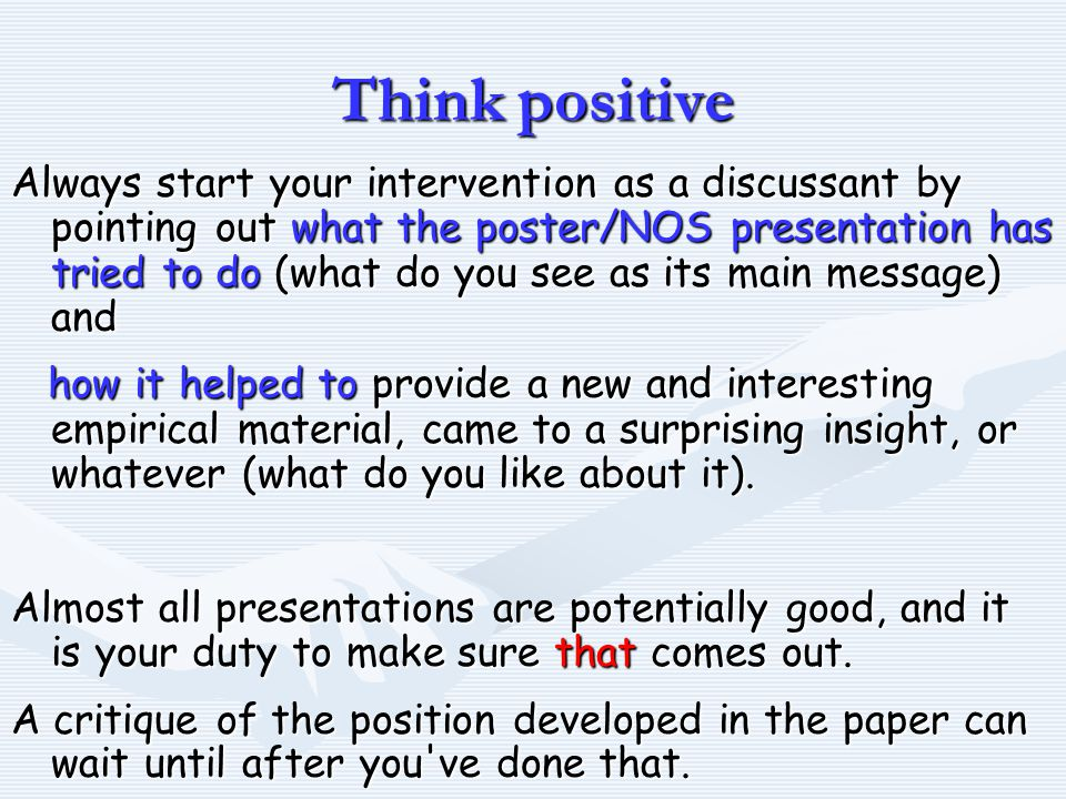 Think positive Always start your intervention as a discussant by pointing out what the poster/NOS presentation has tried to do (what do you see as its main message) and how it helped to provide a new and interesting empirical material, came to a surprising insight, or whatever (what do you like about it).