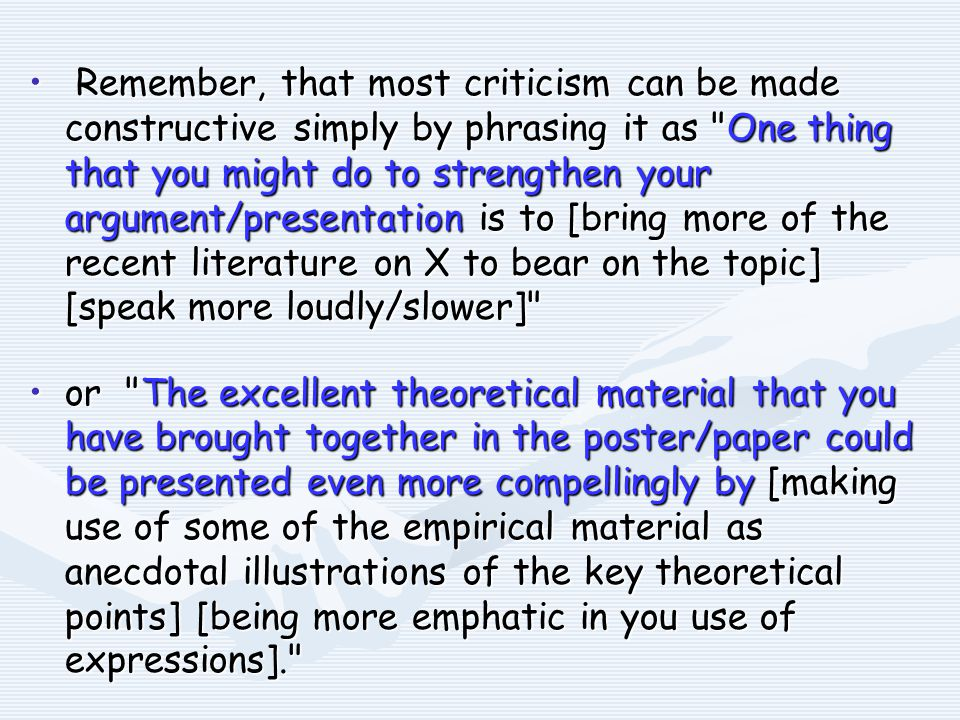 Remember, that most criticism can be made constructive simply by phrasing it as One thing that you might do to strengthen your argument/presentation is to [bring more of the recent literature on X to bear on the topic] [speak more loudly/slower] Remember, that most criticism can be made constructive simply by phrasing it as One thing that you might do to strengthen your argument/presentation is to [bring more of the recent literature on X to bear on the topic] [speak more loudly/slower] or The excellent theoretical material that you have brought together in the poster/paper could be presented even more compellingly by [making use of some of the empirical material as anecdotal illustrations of the key theoretical points] [being more emphatic in you use of expressions]. or The excellent theoretical material that you have brought together in the poster/paper could be presented even more compellingly by [making use of some of the empirical material as anecdotal illustrations of the key theoretical points] [being more emphatic in you use of expressions].