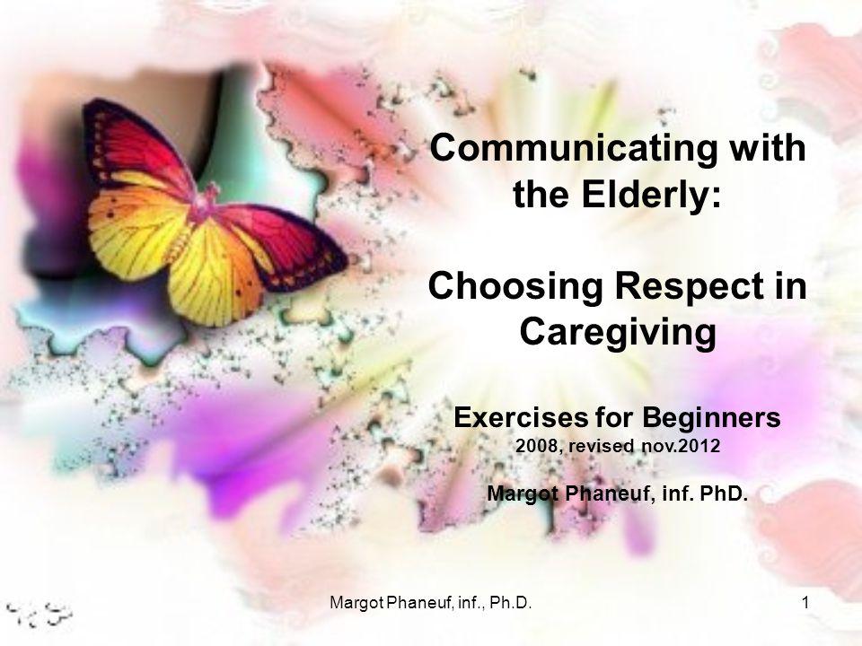 Margot Phaneuf, inf., Ph.D.1 Communicating with the Elderly: Choosing Respect in Caregiving Exercises for Beginners 2008, revised nov.2012 Margot Phan