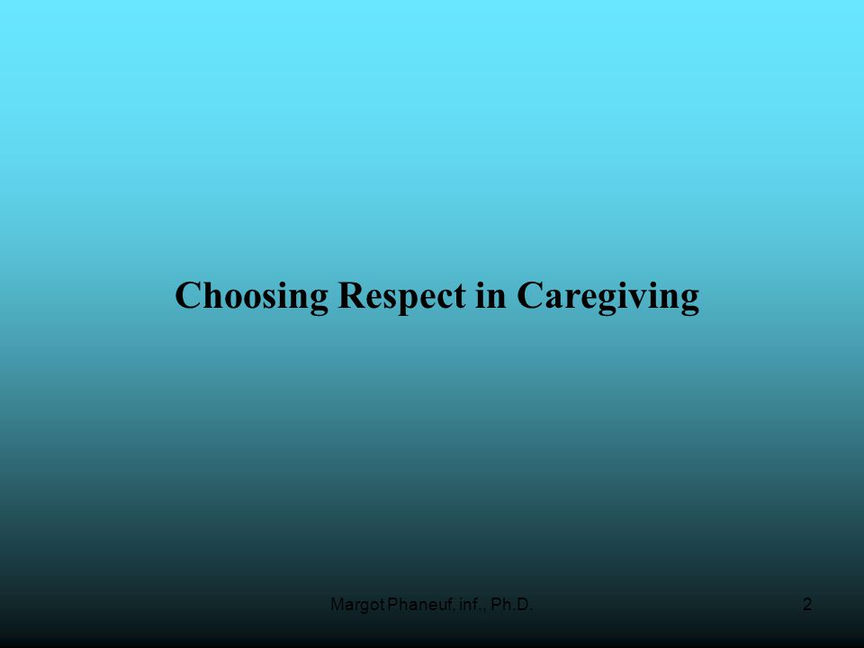 Margot Phaneuf, inf., Ph.D.2 Choosing Respect in Caregiving