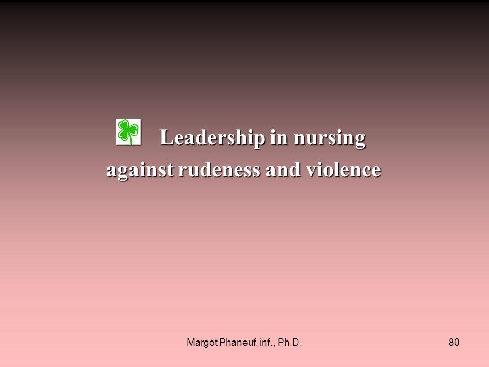 Margot Phaneuf, inf., Ph.D.80 Leadership in nursing Leadership in nursing against rudeness and violence against rudeness and violence