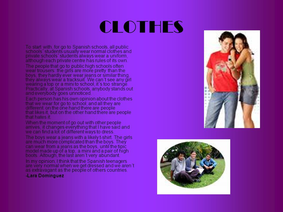 CLOTHES To start with, for go to Spanish schools, all public schools´ students usually wear normal clothes and private schools´ students always wear a uniform, although each private centre has rules of its own.