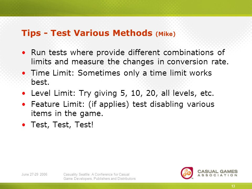 June 27-29 2006Casuality Seattle: A Conference for Casual Game Developers, Publishers and Distributors 13 Tips - Test Various Methods (Mike) Run tests where provide different combinations of limits and measure the changes in conversion rate.