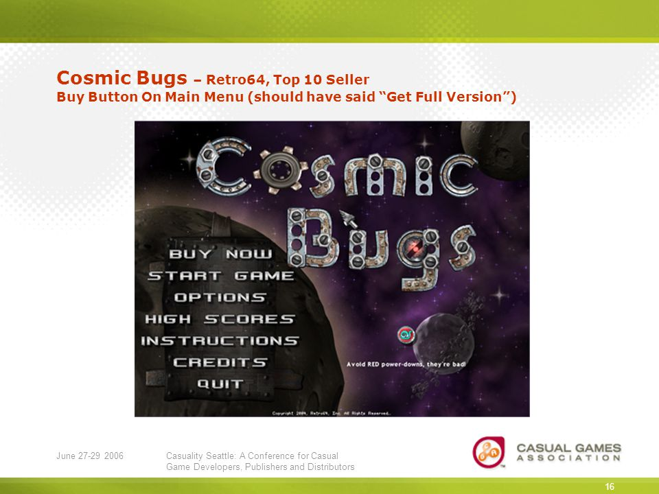June 27-29 2006Casuality Seattle: A Conference for Casual Game Developers, Publishers and Distributors 16 Cosmic Bugs – Retro64, Top 10 Seller Buy Button On Main Menu (should have said Get Full Version )