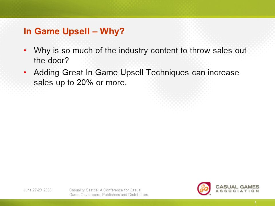June 27-29 2006Casuality Seattle: A Conference for Casual Game Developers, Publishers and Distributors 3 In Game Upsell – Why.