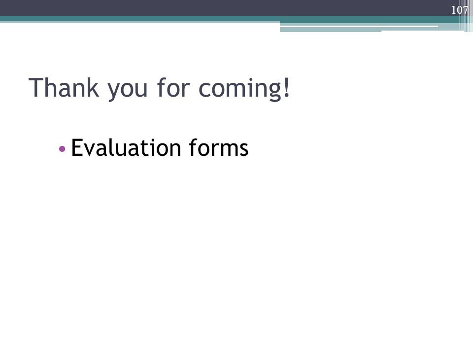 Thank you for coming! Evaluation forms 107