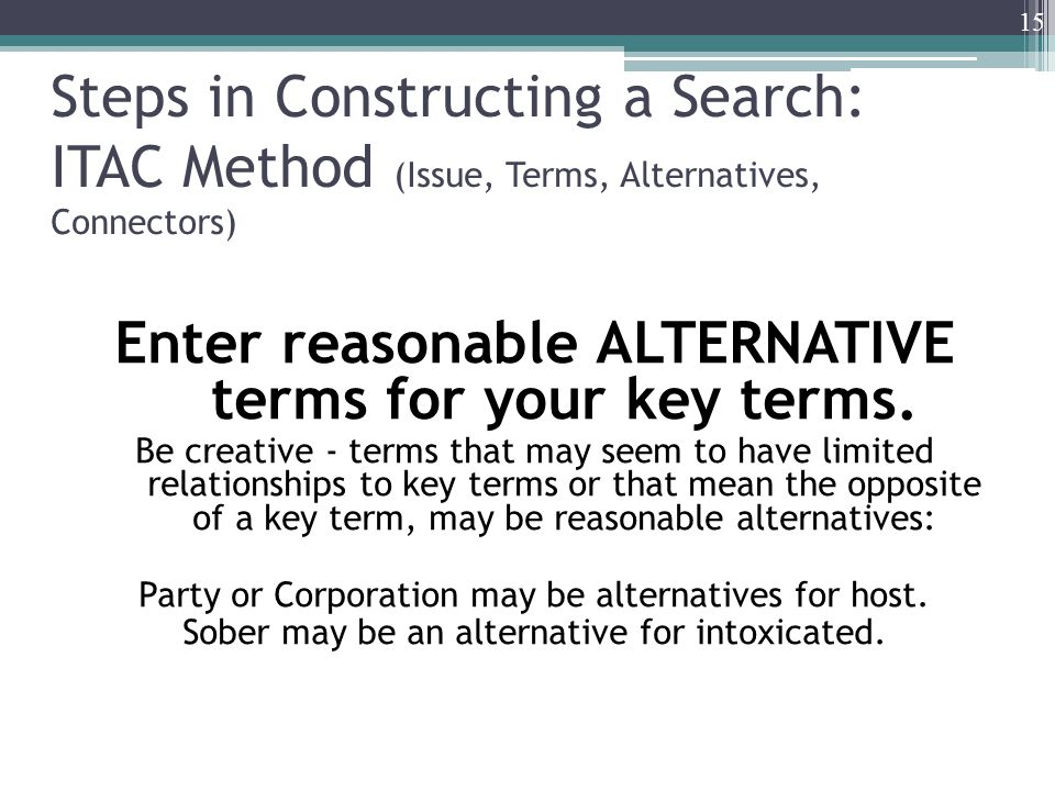 Steps in Constructing a Search: ITAC Method (Issue, Terms, Alternatives, Connectors) Enter reasonable ALTERNATIVE terms for your key terms. Be creativ